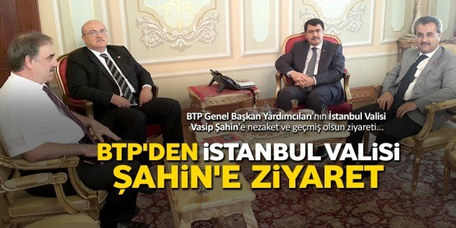 BTP'den Vali Şahin'e 'geçmiş olsun' ziyareti
